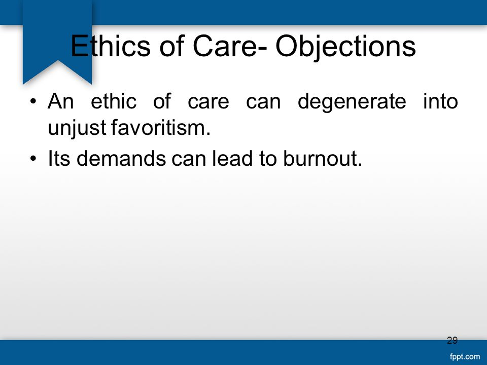 Ethics of Care- Objections An ethic of care can degenerate into unjust favoritism. Its demands can lead to burnout. 29