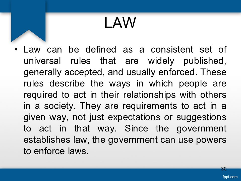 LAW Law can be defined as a consistent set of universal rules that are widely published, generally accepted, and usually enforced.