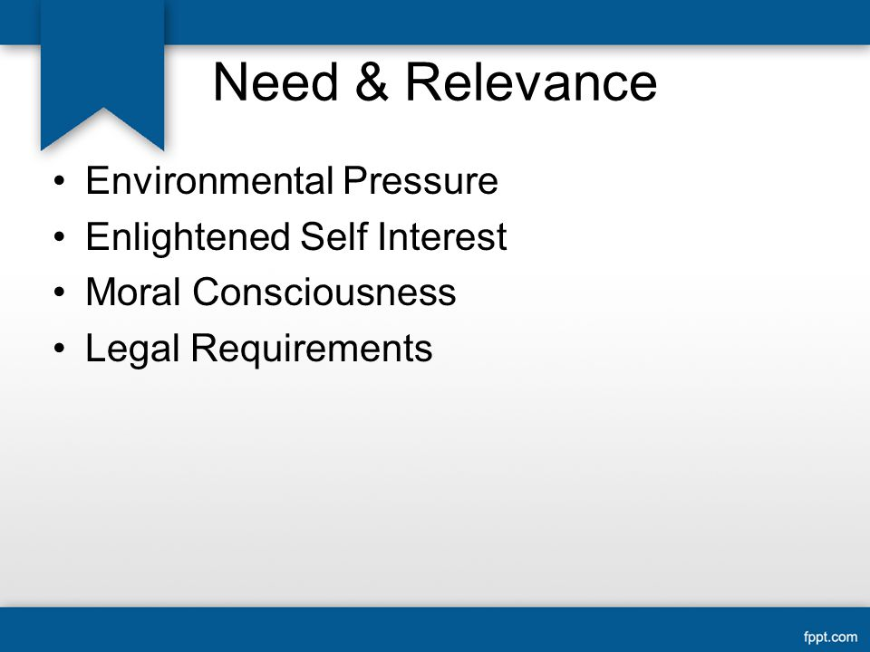 Need & Relevance Environmental Pressure Enlightened Self Interest Moral Consciousness Legal Requirements