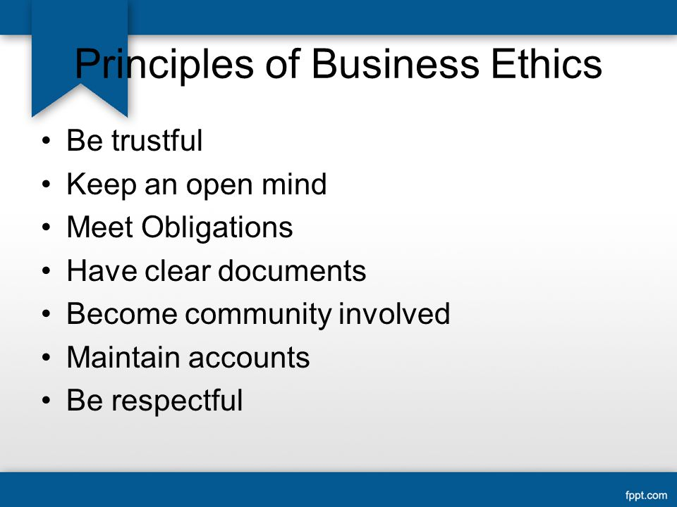 Principles of Business Ethics Be trustful Keep an open mind Meet Obligations Have clear documents Become community involved Maintain accounts Be respectful
