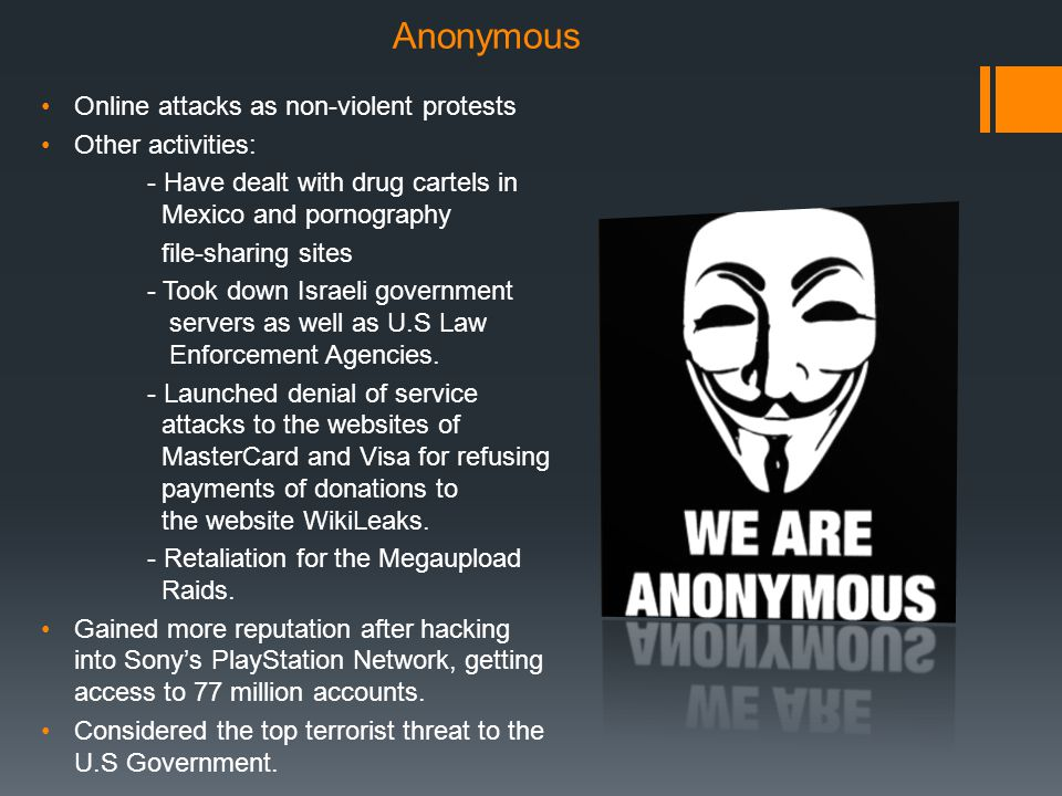 Anonymous Online attacks as non-violent protests Other activities: - Have dealt with drug cartels in Mexico and pornography file-sharing sites - Took down Israeli government servers as well as U.S Law Enforcement Agencies.