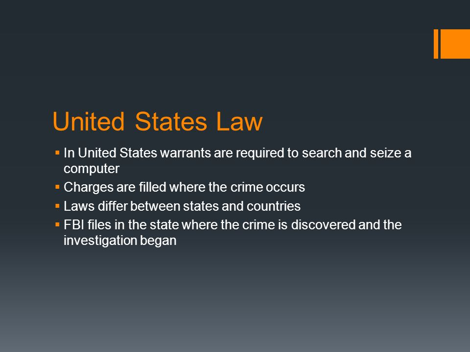 United States Law  In United States warrants are required to search and seize a computer  Charges are filled where the crime occurs  Laws differ between states and countries  FBI files in the state where the crime is discovered and the investigation began
