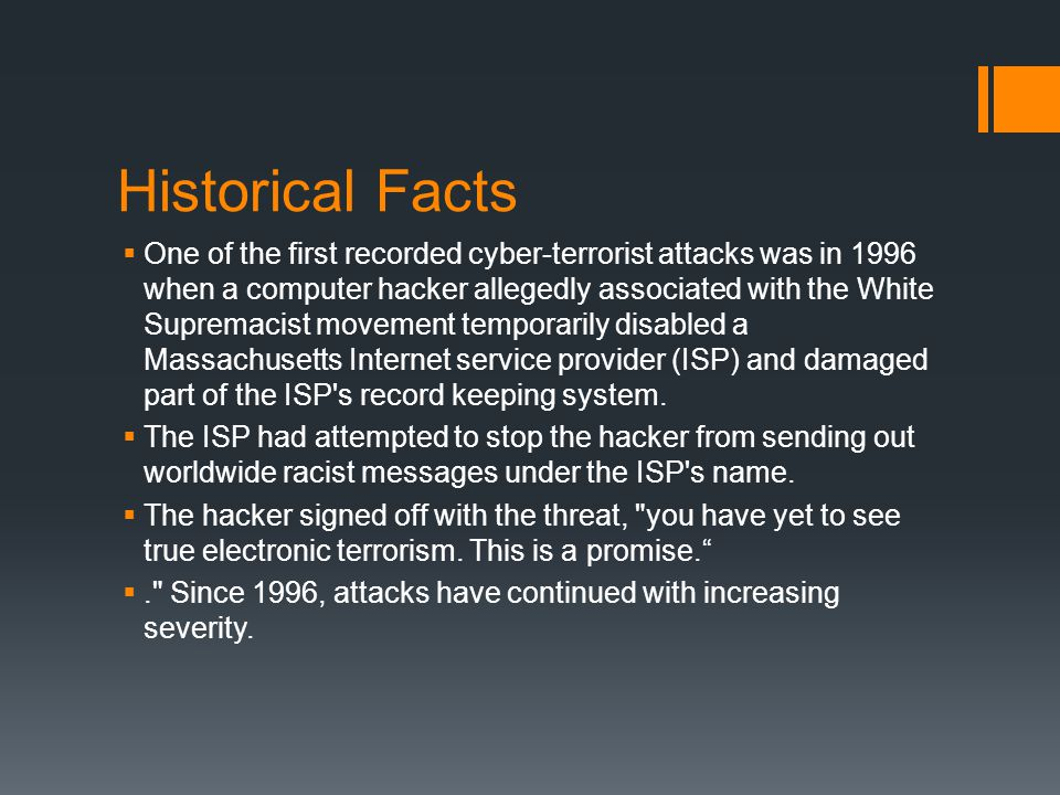 Historical Facts  One of the first recorded cyber-terrorist attacks was in 1996 when a computer hacker allegedly associated with the White Supremacist movement temporarily disabled a Massachusetts Internet service provider (ISP) and damaged part of the ISP s record keeping system.
