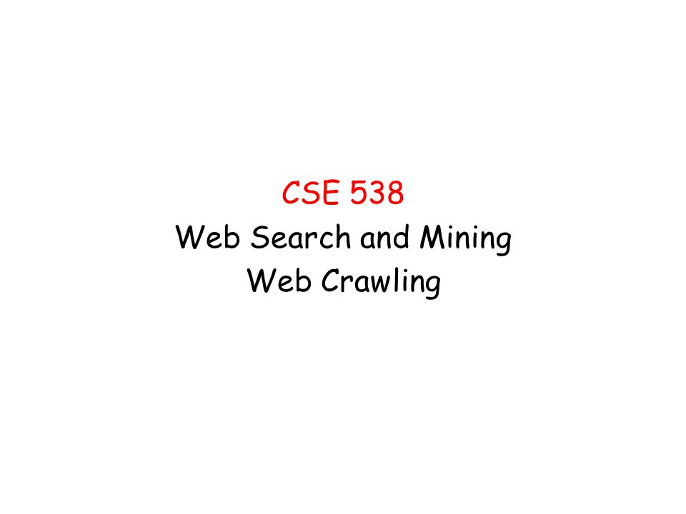 CSE 538 Web Search and Mining Web Crawling