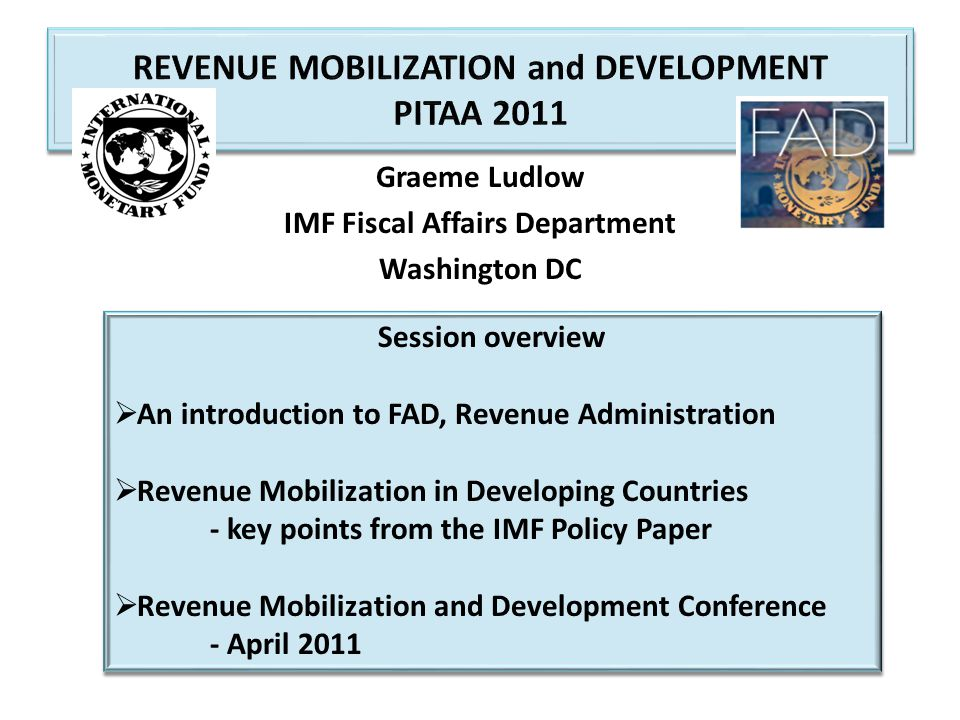 FAD Revenue Administration Division Provides technical assistance in tax and customs administration on request by IMF member states: - missions to about 80 countries in fiscal 2012 - over 200 targeted assignments by technical experts - resident advisors in an increasing number of countries - supports 8 regional TA centers, similar to PFTAC - about 60 percent of TA is externally financed – under regional & country-specific programs, and two multi-donor trust funds