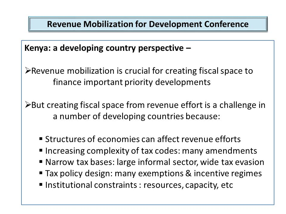 Revenue Mobilization for Development Conference Kenya: a developing country perspective –  Revenue mobilization is crucial for creating fiscal space to finance important priority developments  But creating fiscal space from revenue effort is a challenge in a number of developing countries because:  Structures of economies can affect revenue efforts  Increasing complexity of tax codes: many amendments  Narrow tax bases: large informal sector, wide tax evasion  Tax policy design: many exemptions & incentive regimes  Institutional constraints : resources, capacity, etc