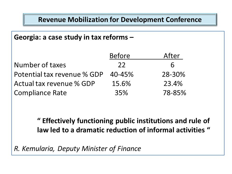Revenue Mobilization for Development Conference Georgia: a case study in tax reforms – Before After Number of taxes 22 6 Potential tax revenue % GDP 40-45% 28-30% Actual tax revenue % GDP 15.6% 23.4% Compliance Rate 35% 78-85% Effectively functioning public institutions and rule of law led to a dramatic reduction of informal activities R.