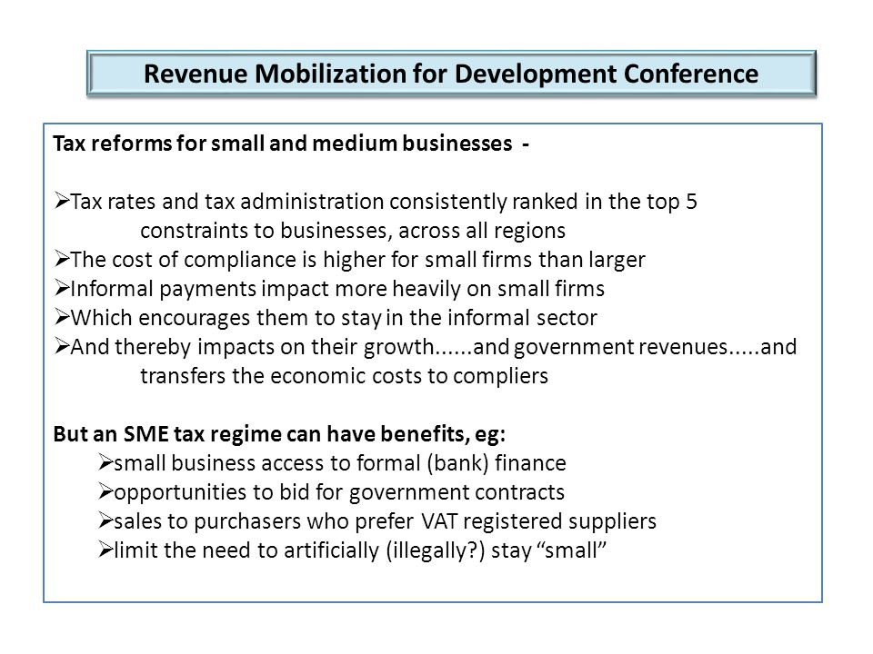 Revenue Mobilization for Development Conference Tax reforms for small and medium businesses -  Tax rates and tax administration consistently ranked in the top 5 constraints to businesses, across all regions  The cost of compliance is higher for small firms than larger  Informal payments impact more heavily on small firms  Which encourages them to stay in the informal sector  And thereby impacts on their growth......and government revenues.....and transfers the economic costs to compliers But an SME tax regime can have benefits, eg:  small business access to formal (bank) finance  opportunities to bid for government contracts  sales to purchasers who prefer VAT registered suppliers  limit the need to artificially (illegally ) stay small