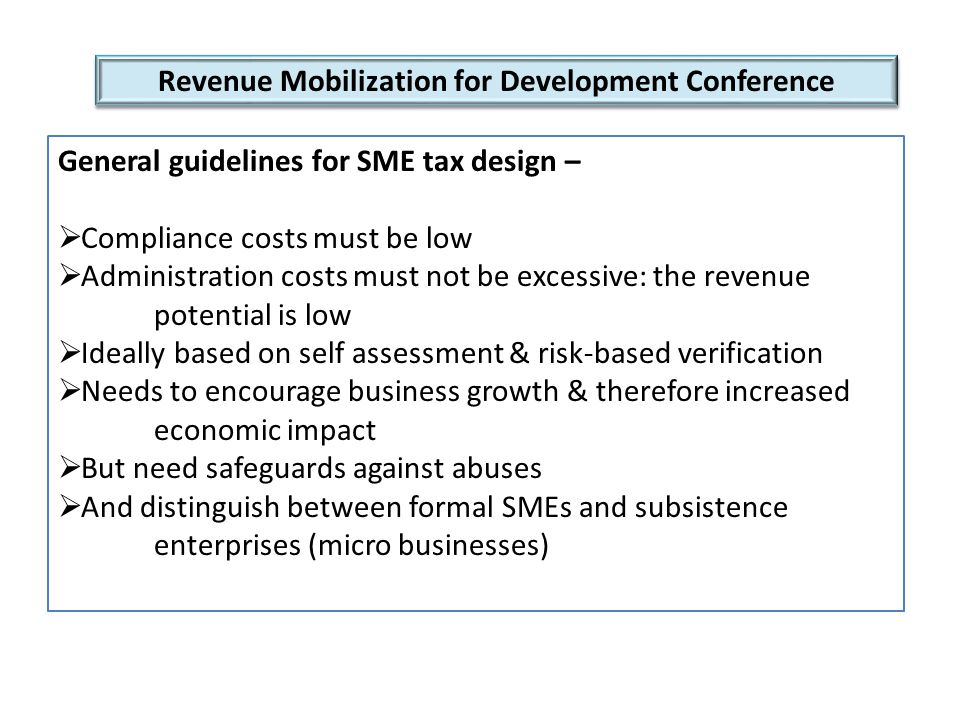 Revenue Mobilization for Development Conference General guidelines for SME tax design –  Compliance costs must be low  Administration costs must not be excessive: the revenue potential is low  Ideally based on self assessment & risk-based verification  Needs to encourage business growth & therefore increased economic impact  But need safeguards against abuses  And distinguish between formal SMEs and subsistence enterprises (micro businesses)