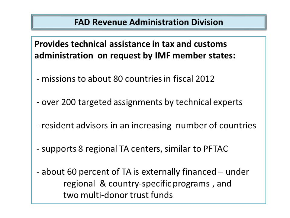 FAD Revenue Administration Division Technical Notes:  Developing a Compliance program  Performance Measurement in Tax Administration  Autonomy and the Revenue Authority Model  Toolkit for Implementing a Revenue Authority  Functionally Organized Tax Administration  Managing the Shadow Economy  Tax Administration in Small Economies  Taxpayer Audit – Use of Indirect Methods  Taxpayer Audit – Development of Effective Plans  Designing and Developing a Domestic Law to Implement a Tax Treaty http://www.imf.org/external/pubind.htm