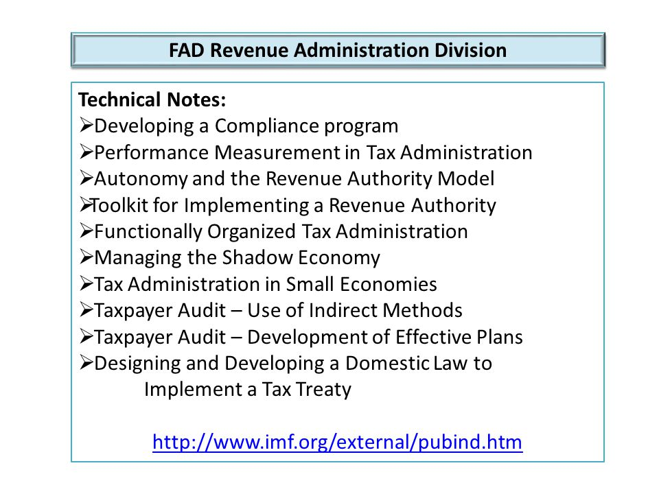 FAD Revenue Administration Division Technical Notes:  Developing a Compliance program  Performance Measurement in Tax Administration  Autonomy and the Revenue Authority Model  Toolkit for Implementing a Revenue Authority  Functionally Organized Tax Administration  Managing the Shadow Economy  Tax Administration in Small Economies  Taxpayer Audit – Use of Indirect Methods  Taxpayer Audit – Development of Effective Plans  Designing and Developing a Domestic Law to Implement a Tax Treaty http://www.imf.org/external/pubind.htm