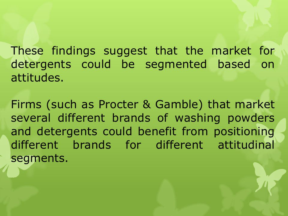 These findings suggest that the market for detergents could be segmented based on attitudes. Firms (such as Procter & Gamble) that market several diff