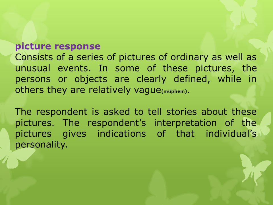 picture response Consists of a series of pictures of ordinary as well as unusual events. In some of these pictures, the persons or objects are clearly