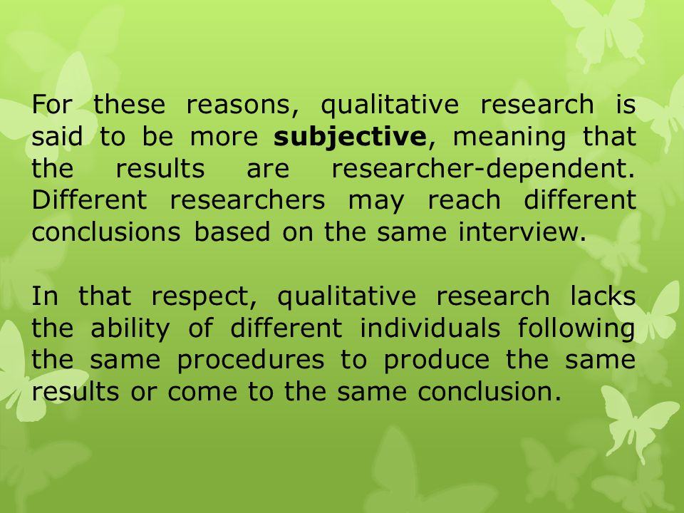 For these reasons, qualitative research is said to be more subjective, meaning that the results are researcher-dependent. Different researchers may re