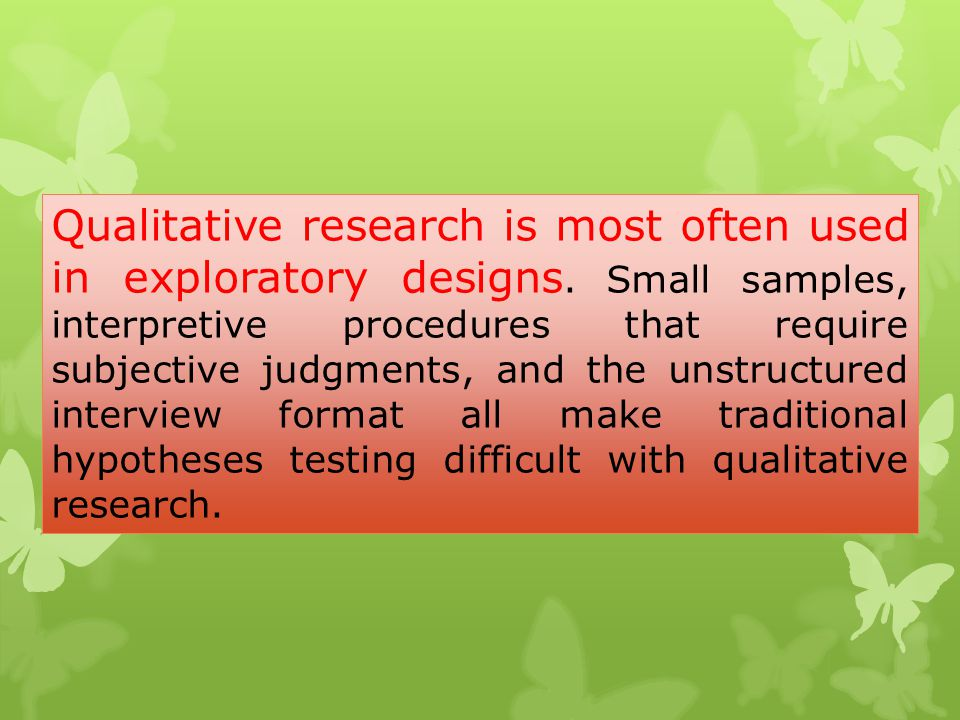 Qualitative research is most often used in exploratory designs. Small samples, interpretive procedures that require subjective judgments, and the unst