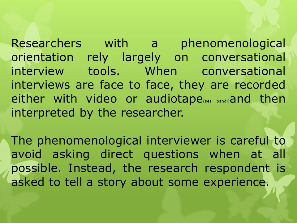 Researchers with a phenomenological orientation rely largely on conversational interview tools. When conversational interviews are face to face, they