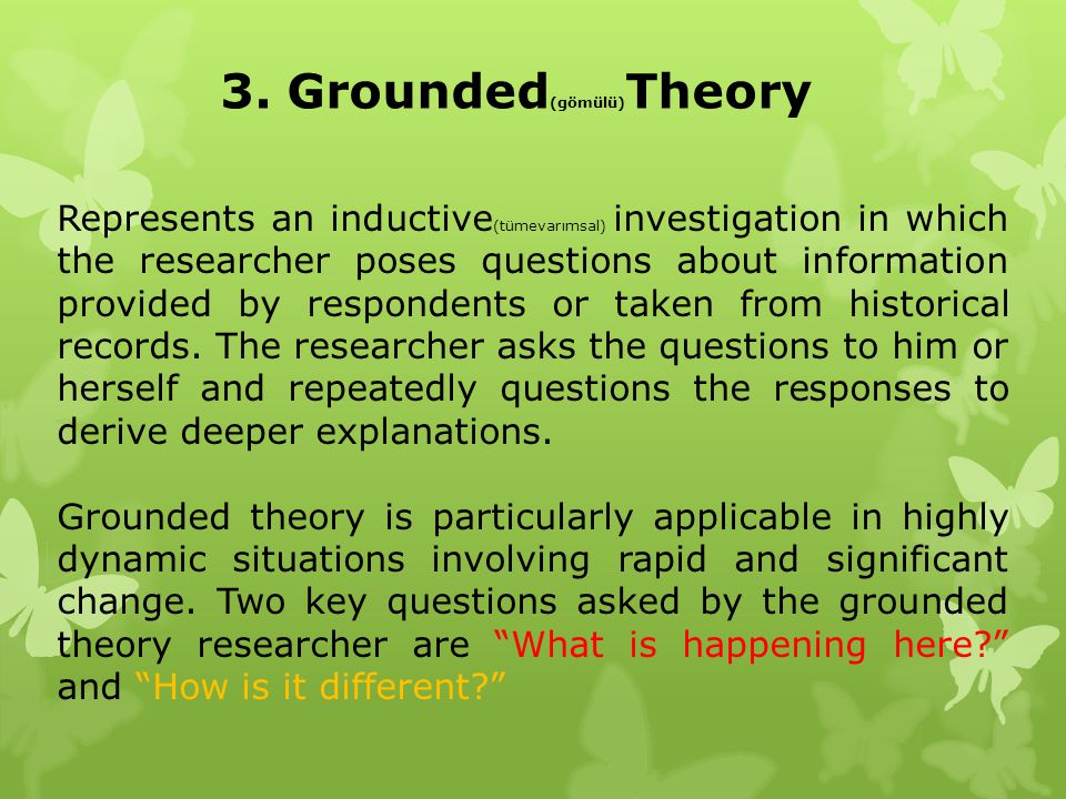 3. Grounded (gömülü) Theory Represents an inductive (tümevarımsal) investigation in which the researcher poses questions about information provided by