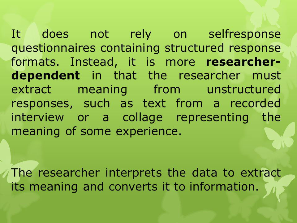 It does not rely on selfresponse questionnaires containing structured response formats. Instead, it is more researcher- dependent in that the research