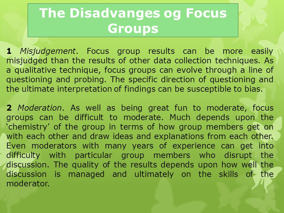 The Disadvanges og Focus Groups 1 Misjudgement. Focus group results can be more easily misjudged than the results of other data collection techniques.
