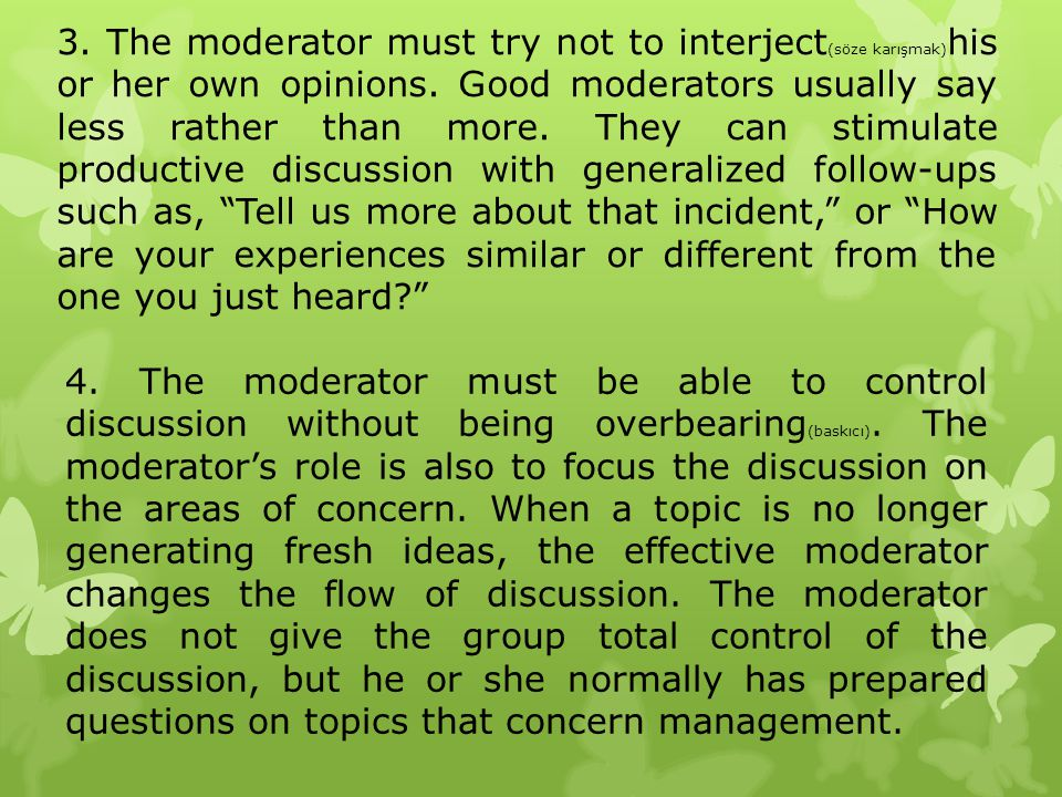 3. The moderator must try not to interject (söze karışmak) his or her own opinions. Good moderators usually say less rather than more. They can stimul