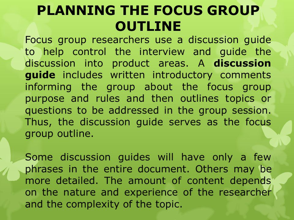PLANNING THE FOCUS GROUP OUTLINE Focus group researchers use a discussion guide to help control the interview and guide the discussion into product ar