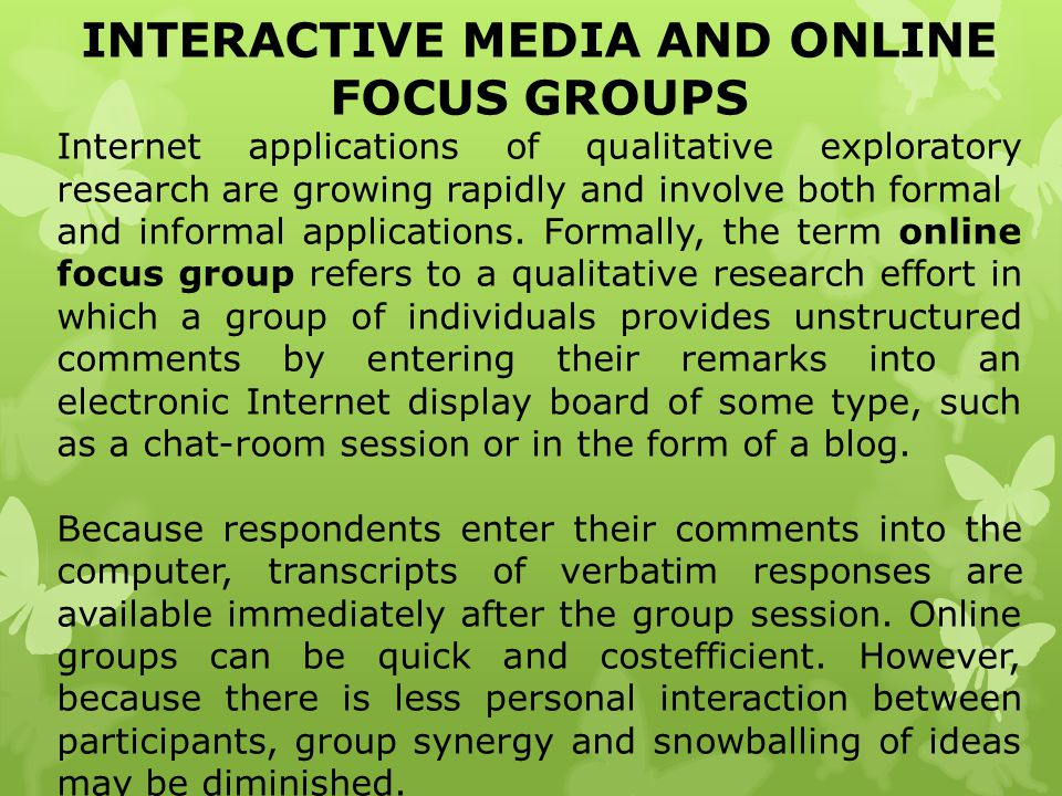 INTERACTIVE MEDIA AND ONLINE FOCUS GROUPS Internet applications of qualitative exploratory research are growing rapidly and involve both formal and in