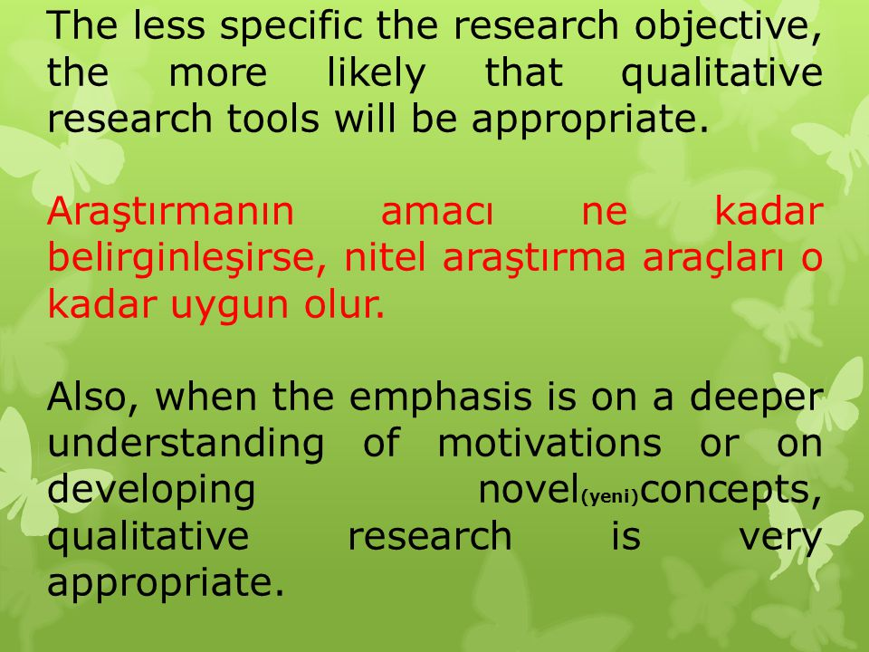 The less specific the research objective, the more likely that qualitative research tools will be appropriate. Araştırmanın amacı ne kadar belirginleş