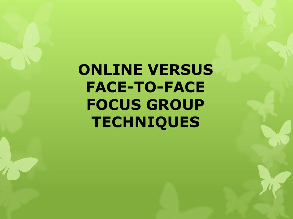 ONLINE VERSUS FACE-TO-FACE FOCUS GROUP TECHNIQUES