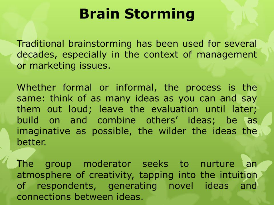 Brain Storming Traditional brainstorming has been used for several decades, especially in the context of management or marketing issues. Whether forma