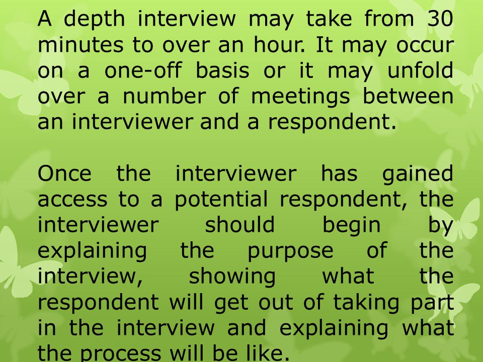 A depth interview may take from 30 minutes to over an hour. It may occur on a one-off basis or it may unfold over a number of meetings between an inte