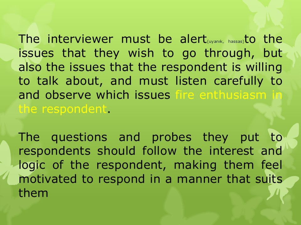 The interviewer must be alert (uyanık, hassas) to the issues that they wish to go through, but also the issues that the respondent is willing to talk