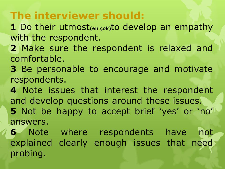 The interviewer should: 1 Do their utmost (en çok) to develop an empathy with the respondent. 2 Make sure the respondent is relaxed and comfortable. 3