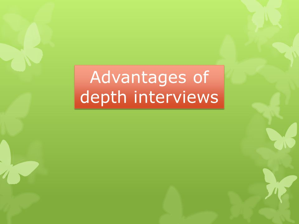Advantages of depth interviews