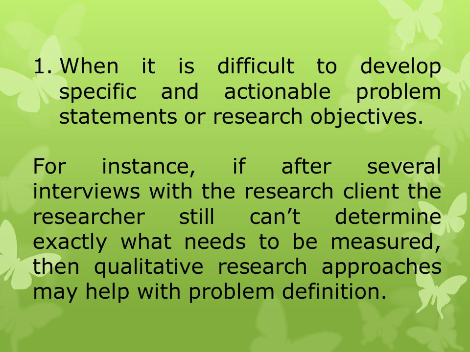 1.When it is difficult to develop specific and actionable problem statements or research objectives. For instance, if after several interviews with th