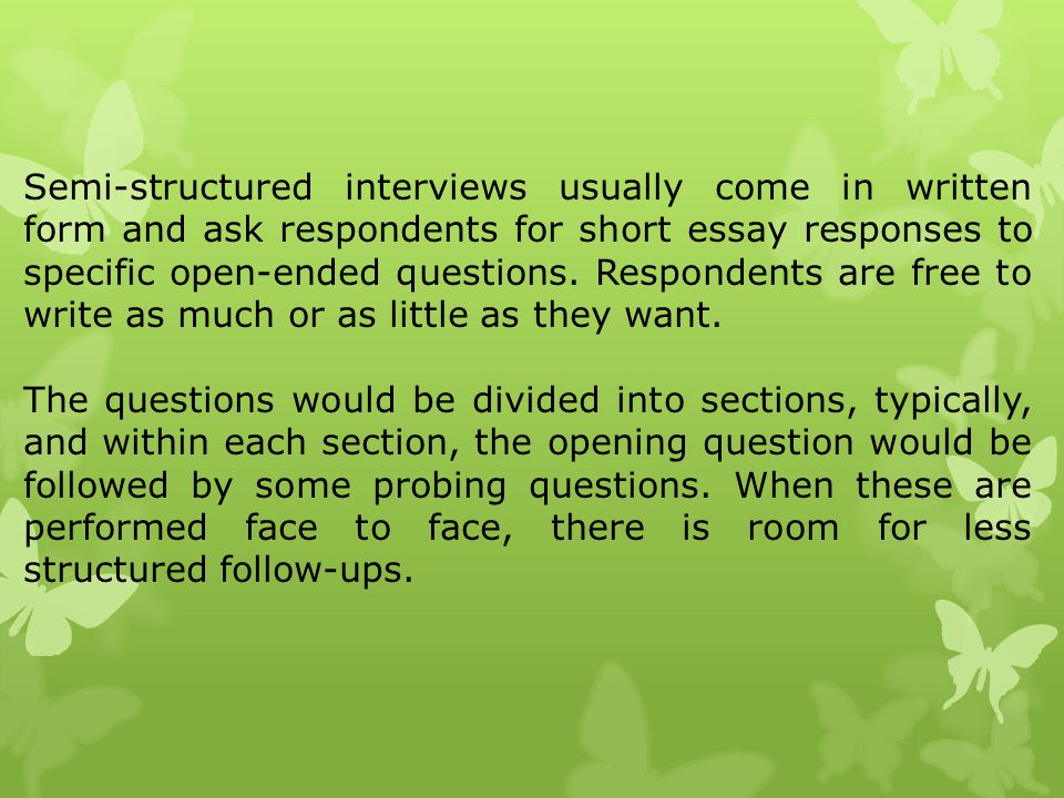 Semi-structured interviews usually come in written form and ask respondents for short essay responses to specific open-ended questions. Respondents ar