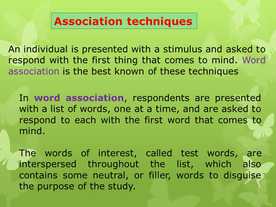 Association techniques An individual is presented with a stimulus and asked to respond with the first thing that comes to mind. Word association is th