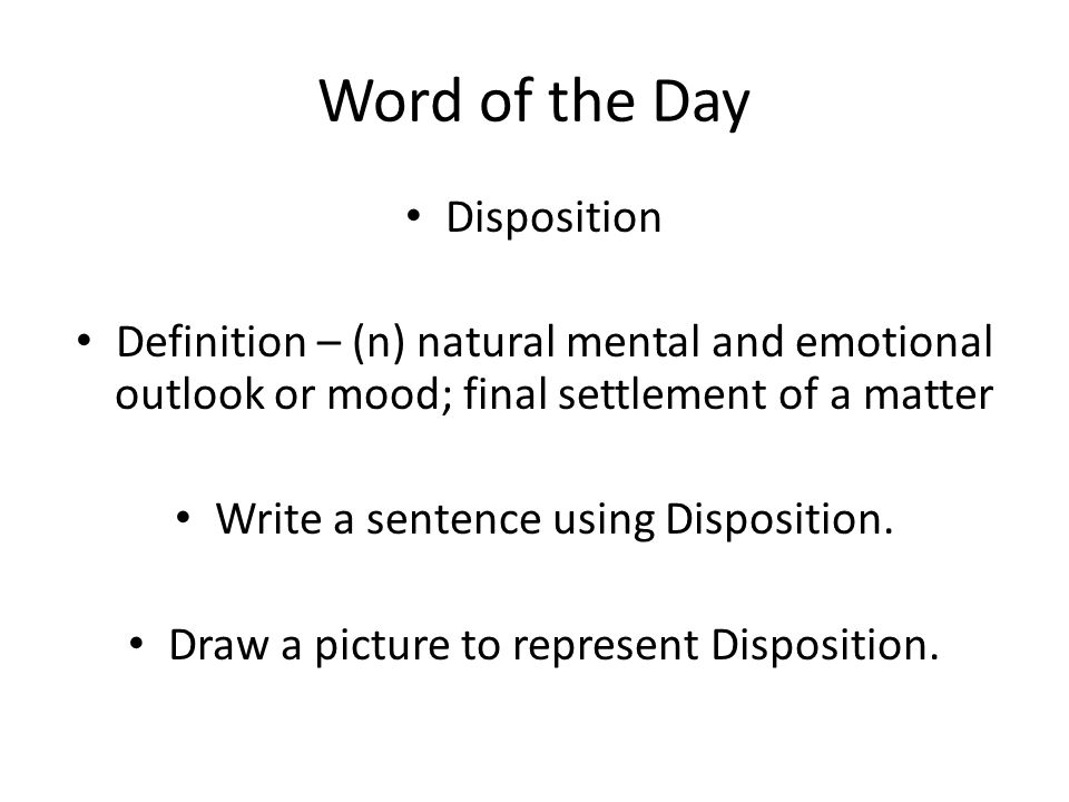 Word of the Day Disposition Definition – (n) natural mental and emotional outlook or mood; final settlement of a matter Write a sentence using Disposition.