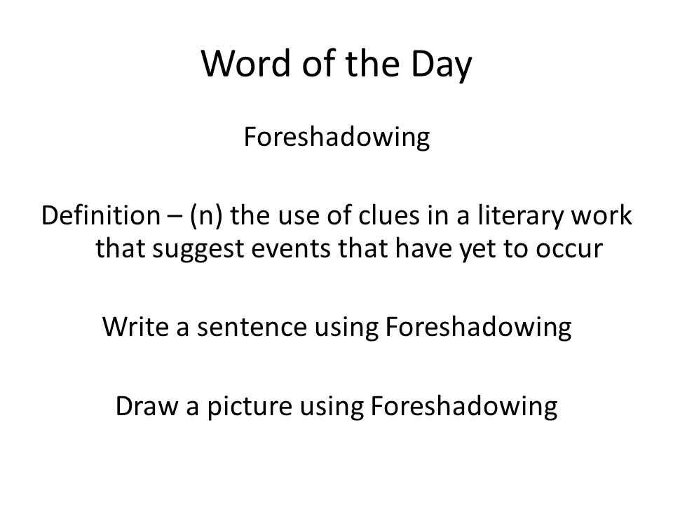 Word of the Day Foreshadowing Definition – (n) the use of clues in a literary work that suggest events that have yet to occur Write a sentence using Foreshadowing Draw a picture using Foreshadowing