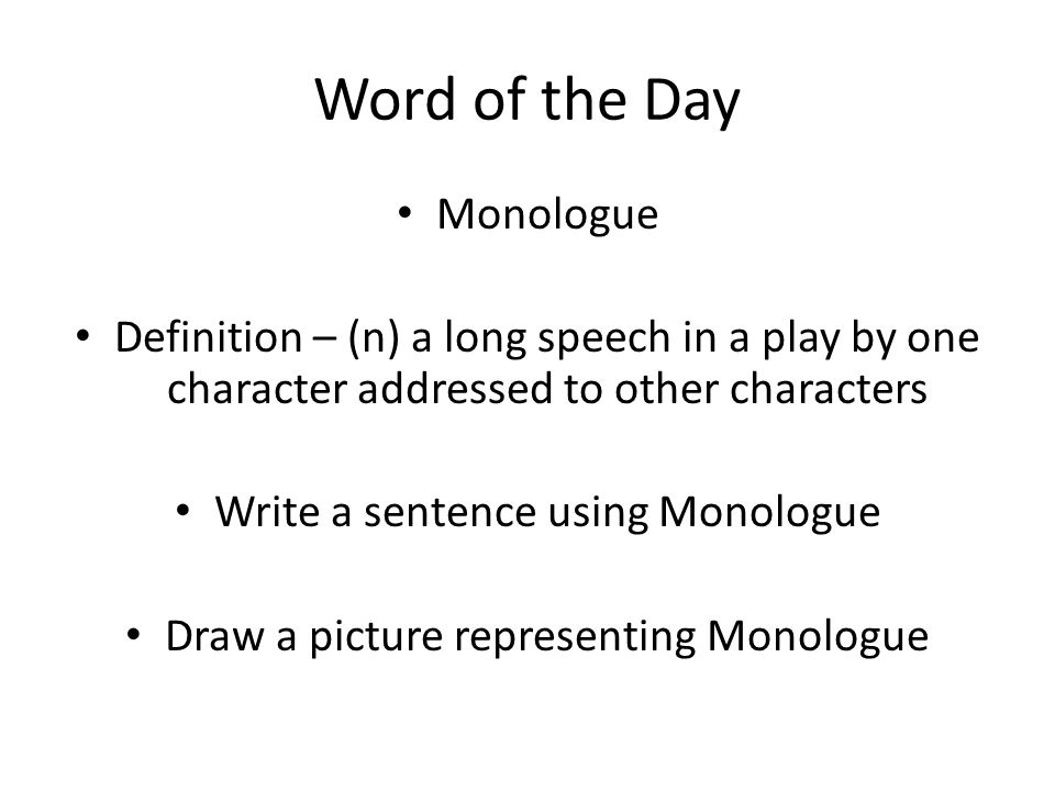 Word of the Day Monologue Definition – (n) a long speech in a play by one character addressed to other characters Write a sentence using Monologue Draw a picture representing Monologue