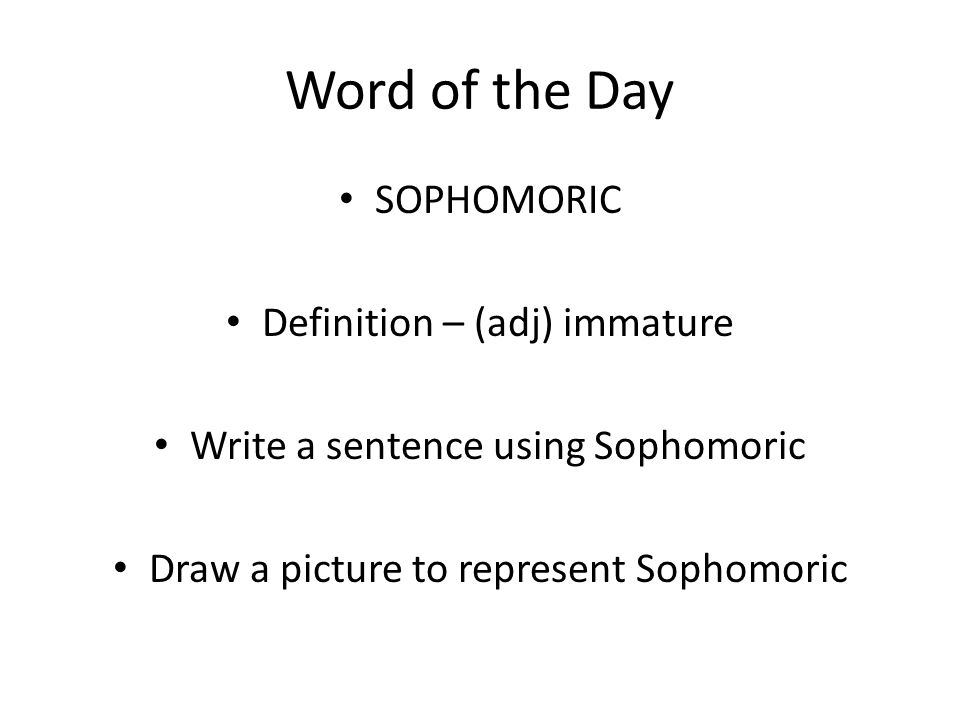 Word of the Day SOPHOMORIC Definition – (adj) immature Write a sentence using Sophomoric Draw a picture to represent Sophomoric