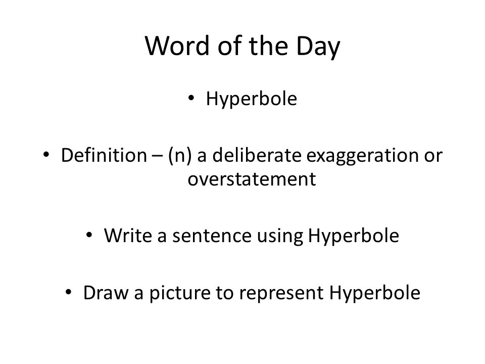 Word of the Day Hyperbole Definition – (n) a deliberate exaggeration or overstatement Write a sentence using Hyperbole Draw a picture to represent Hyperbole