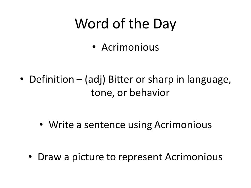 Word of the Day Acrimonious Definition – (adj) Bitter or sharp in language, tone, or behavior Write a sentence using Acrimonious Draw a picture to represent Acrimonious