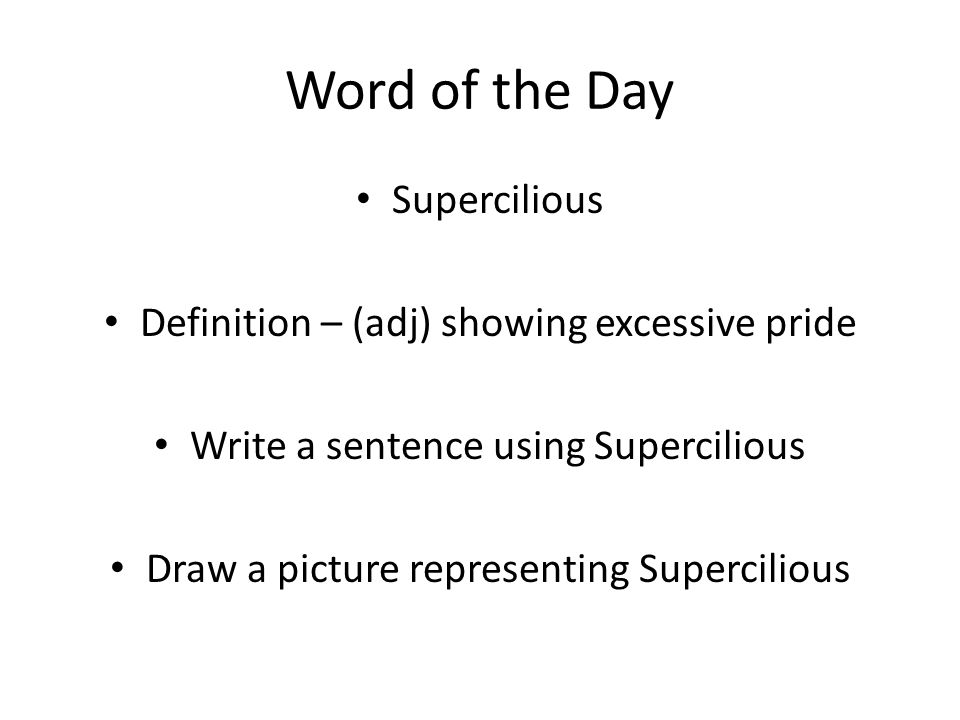 Word of the Day Supercilious Definition – (adj) showing excessive pride Write a sentence using Supercilious Draw a picture representing Supercilious