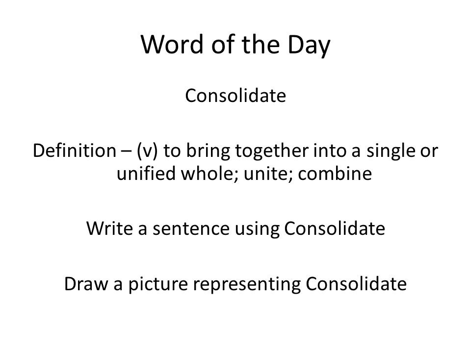 Word of the Day Consolidate Definition – (v) to bring together into a single or unified whole; unite; combine Write a sentence using Consolidate Draw a picture representing Consolidate