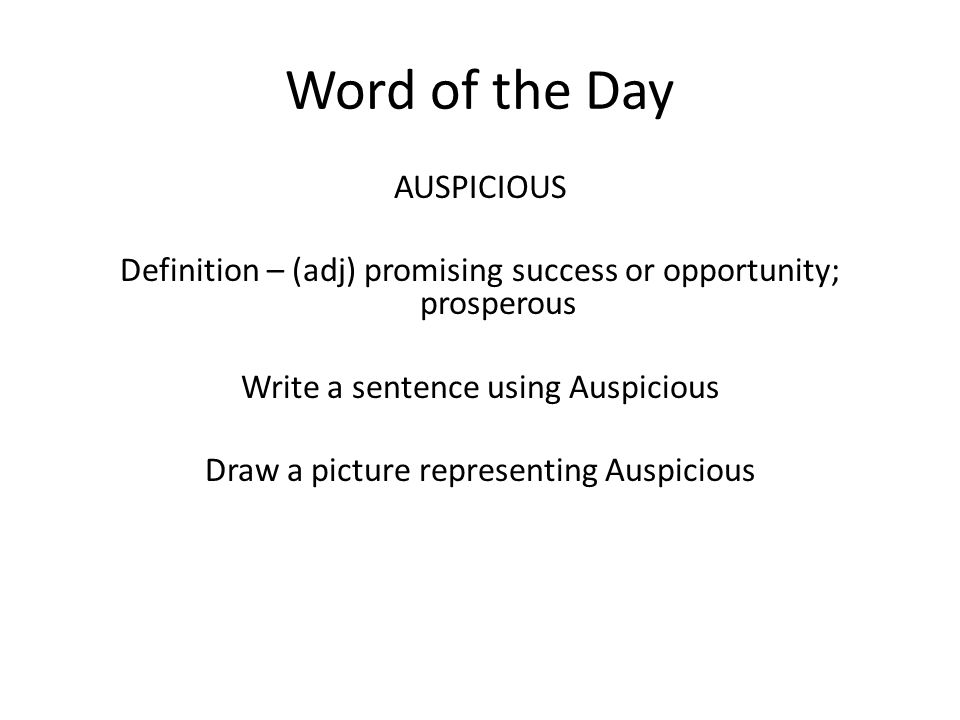 Word of the Day AUSPICIOUS Definition – (adj) promising success or opportunity; prosperous Write a sentence using Auspicious Draw a picture representing Auspicious