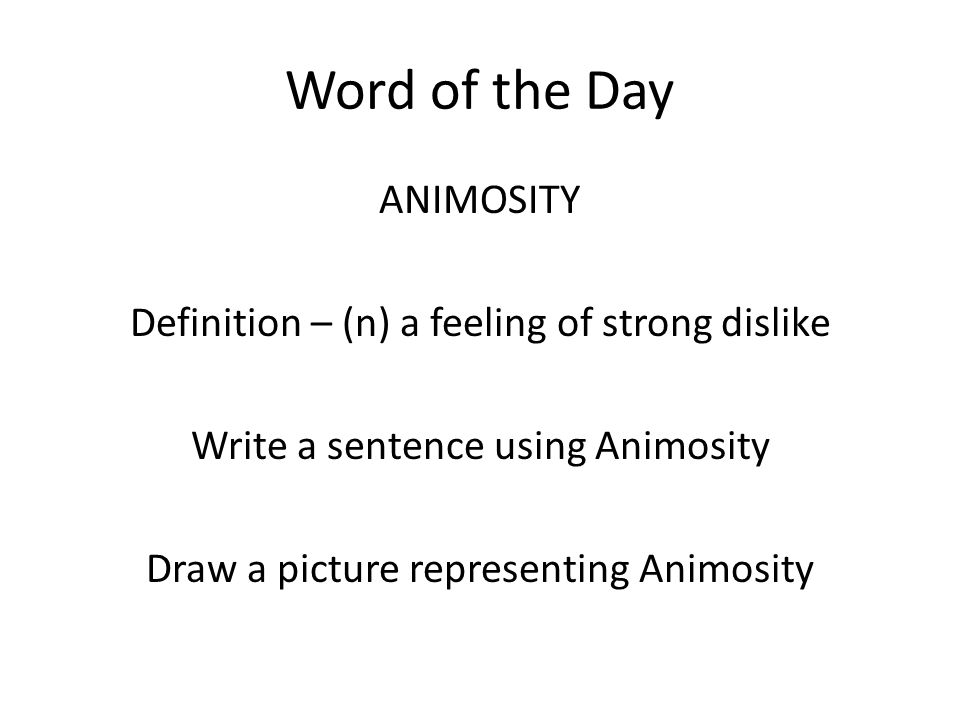 Word of the Day ANIMOSITY Definition – (n) a feeling of strong dislike Write a sentence using Animosity Draw a picture representing Animosity