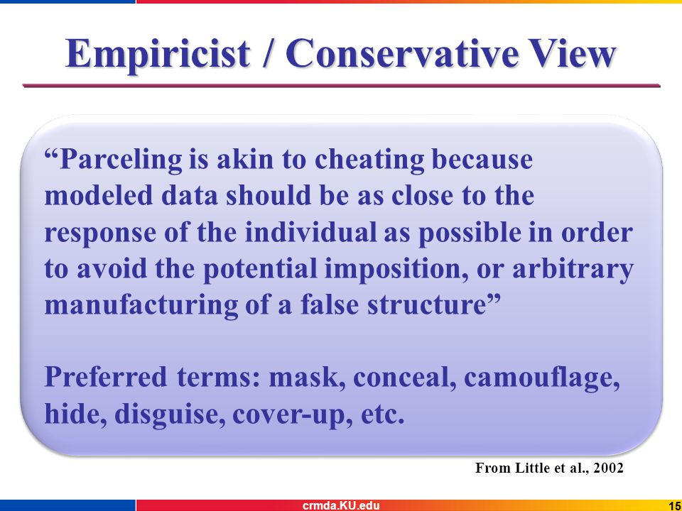 15 Empiricist / Conservative View From Little et al., 2002 Parceling is akin to cheating because modeled data should be as close to the response of the individual as possible in order to avoid the potential imposition, or arbitrary manufacturing of a false structure Preferred terms: mask, conceal, camouflage, hide, disguise, cover-up, etc.