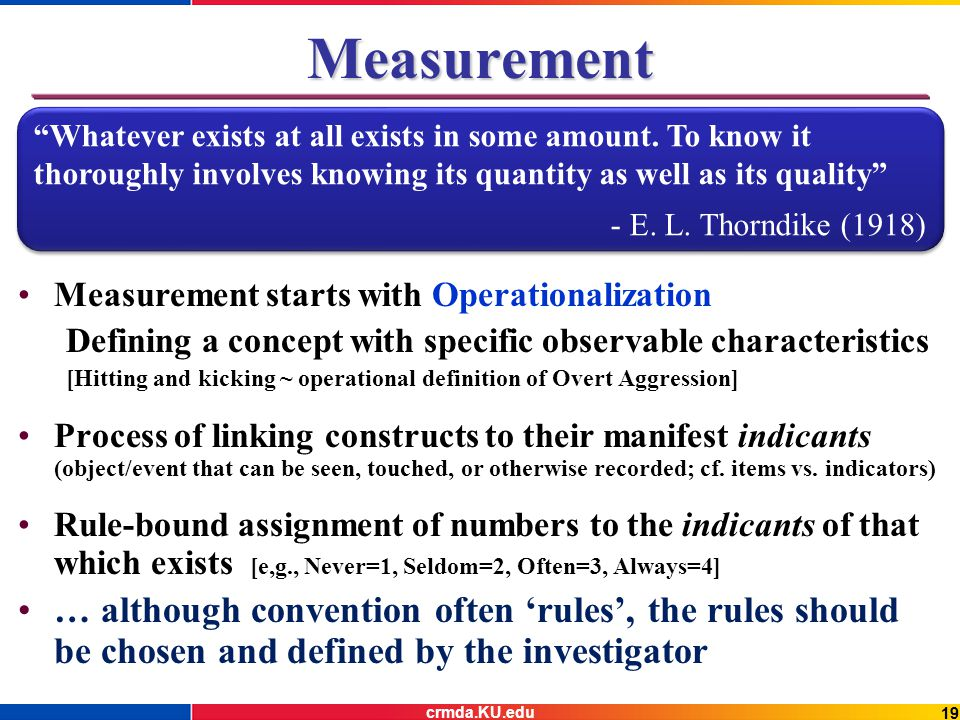 19 Measurement Measurement starts with Operationalization Defining a concept with specific observable characteristics [Hitting and kicking ~ operational definition of Overt Aggression] Process of linking constructs to their manifest indicants (object/event that can be seen, touched, or otherwise recorded; cf.