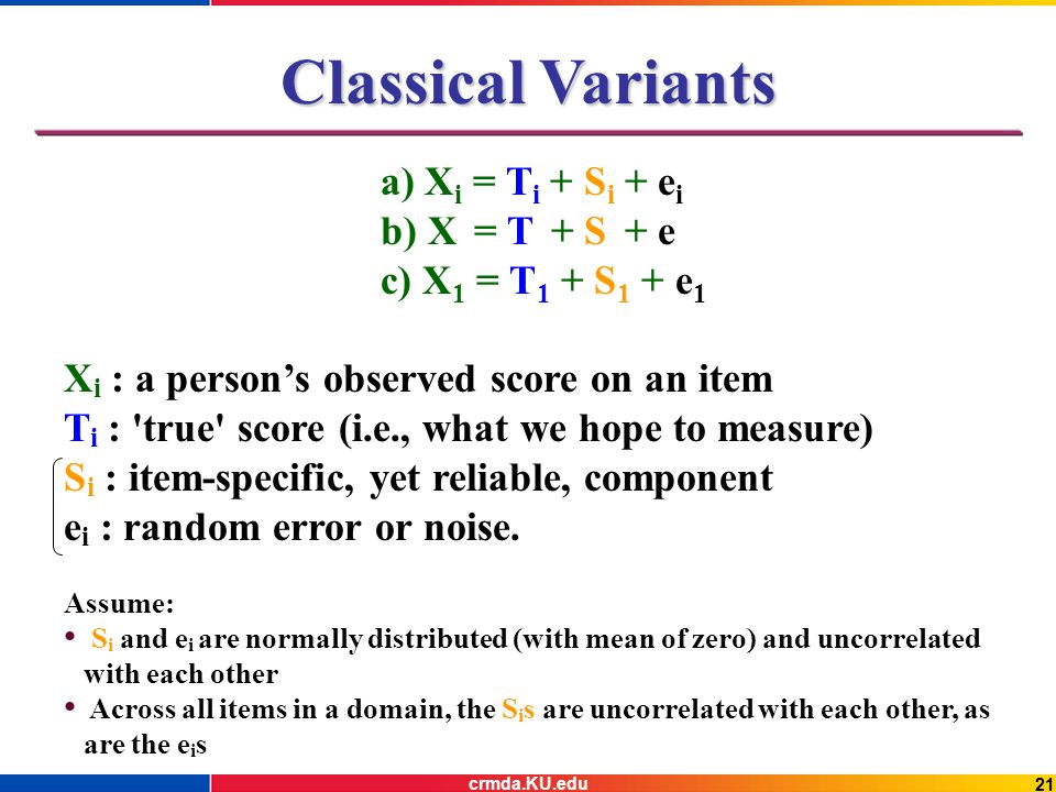 21 Classical Variants a) X i = T i + S i + e i b) X = T + S + e c) X 1 = T 1 + S 1 + e 1 X i : a person's observed score on an item T i : true score (i.e., what we hope to measure) S i : item-specific, yet reliable, component e i : random error or noise.