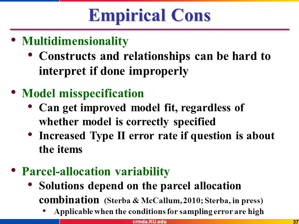 37 Empirical Cons Multidimensionality Constructs and relationships can be hard to interpret if done improperly Model misspecification Can get improved model fit, regardless of whether model is correctly specified Increased Type II error rate if question is about the items Parcel-allocation variability Solutions depend on the parcel allocation combination (Sterba & McCallum, 2010; Sterba, in press) Applicable when the conditions for sampling error are high crmda.KU.edu